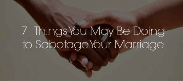 7 Things You May be Doing to Sabotage Your Marriage
