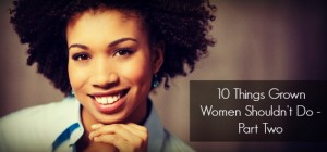 10 Things Grown Women Shouldn't Do - Part Two