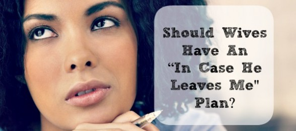"Should Wives Have An ""In Case He Leaves Me"" Plan?"