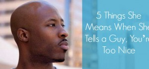 5 Things She Means When She Tells a Guy, You're Too Nice