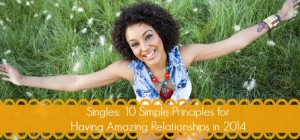 Singles: 10 Simple Principles for Having Amazing Relationships in 2014