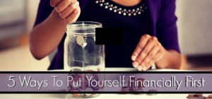 5 Ways To Put Yourself Financially First