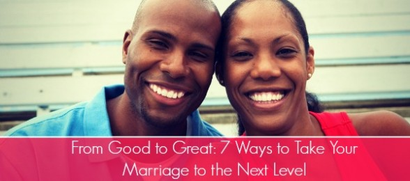 From Good to Great: 7 Ways to Take Your Marriage to the Next Level