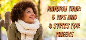 Natural Hair: 5 Tips and 4 Styles for Tweens