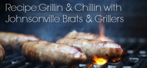 Recipe: Grillin & Chillin with Johnsonville Brats & Grillers