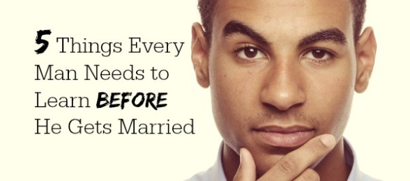 5 Things Every Man Needs to Learn Before He Gets Married