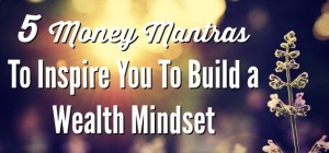 5 Money Mantras To Inspire You To Build a Wealth Mindset