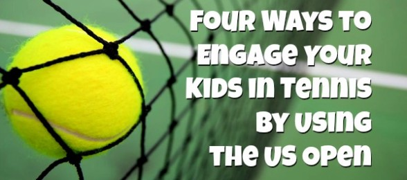 Four Ways to Engage Your Kids in Tennis by Using the US Open