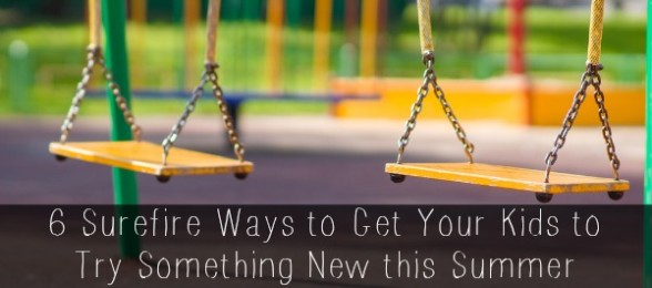6 Surefire Ways to Get Your Kids to Try Something New this Summer