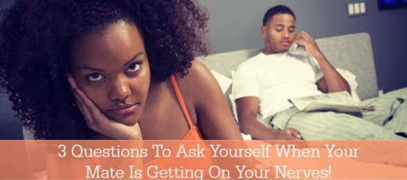 3 Questions To Ask Yourself When Your Mate Is Getting On Your Nerves!