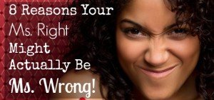 8 Reasons Your Ms. Right Might Actually Be Ms. Wrong!