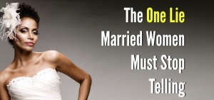 The One Lie Married Women Must Stop Telling
