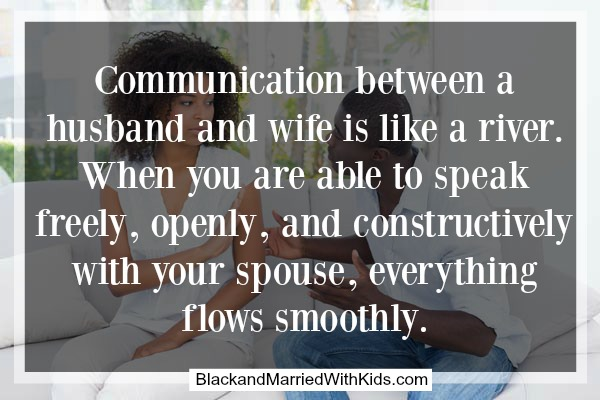 Communication between a husband and wife is like a river. When you are able to speak freely, openly, and constructively with your spouse, everything flows smoothly.