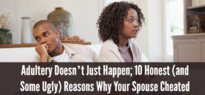 Adultry Doesn't Just Happen 10 Reasons Why Your Spouse Cheated