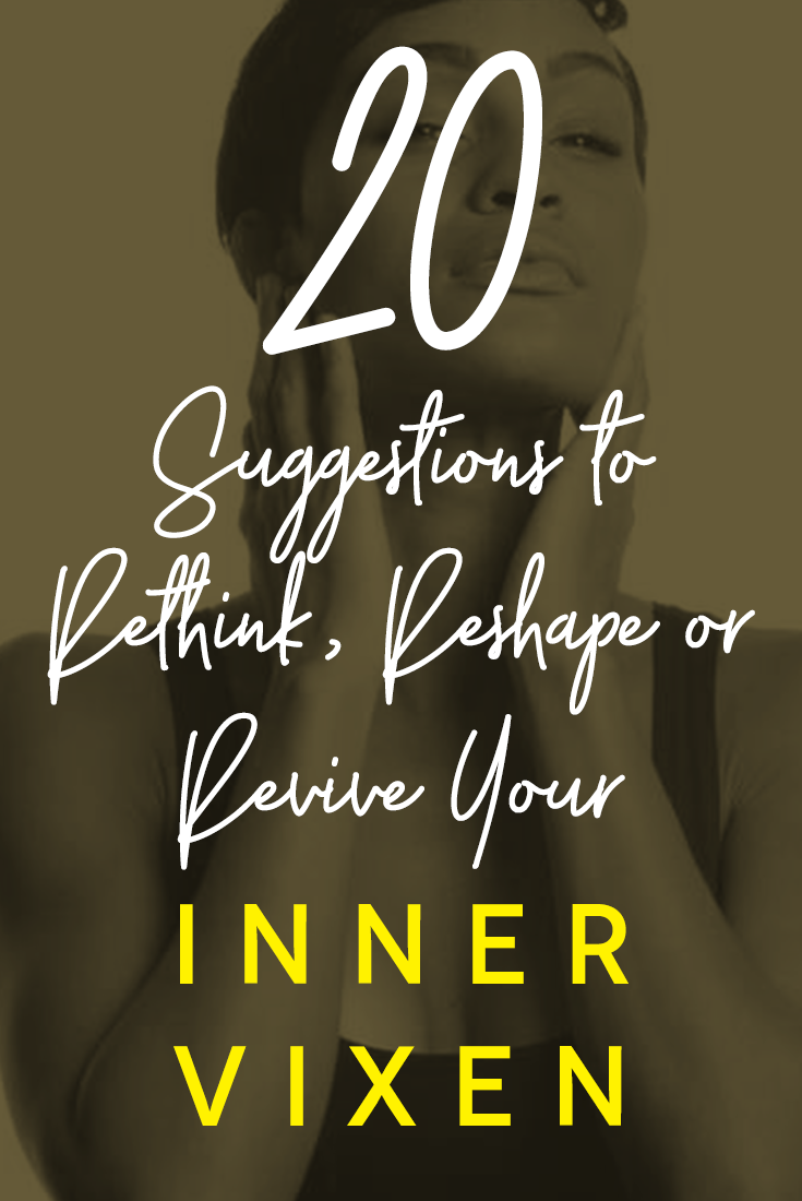 20 Suggestions to Rethink, Reshape or Revive Your Inner Vixen