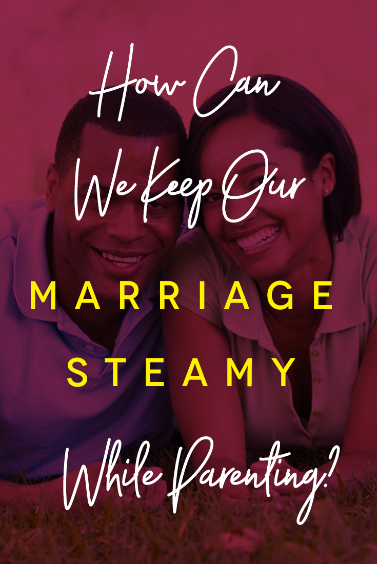 how-can-we-keep-our-marriage-steamy-while-parenting
