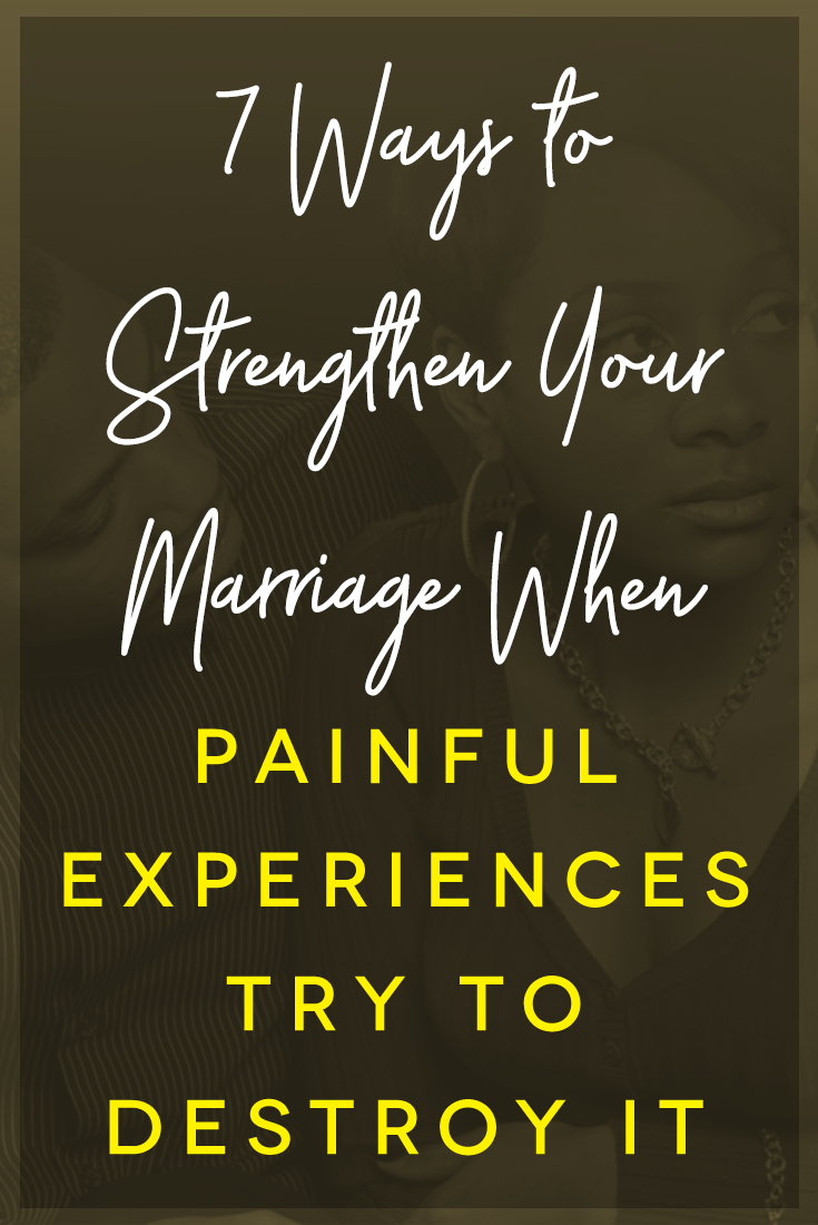7 Ways to Strengthen Your Marriage When Painful Experiences Try to Destroy It